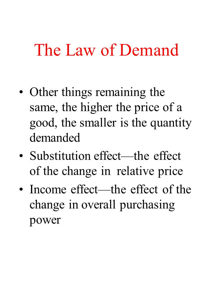 The Law of Demand Other things remaining the same, the higher the price of a good, the smaller is the quantity demanded Substitution effectthe effect