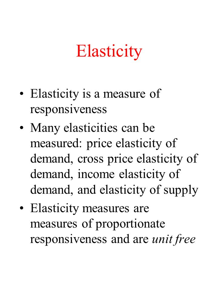 Elasticity Elasticity is a measure of responsiveness Many elasticities can be measured: price elasticity of demand, cross price elasticity of demand,