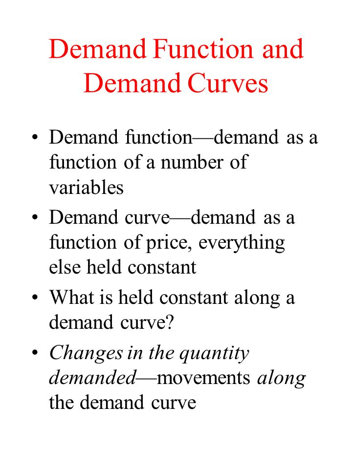 Demand Function and Demand Curves Demand functiondemand as a function of a number of variables Demand curvedemand as a function of price, everything e