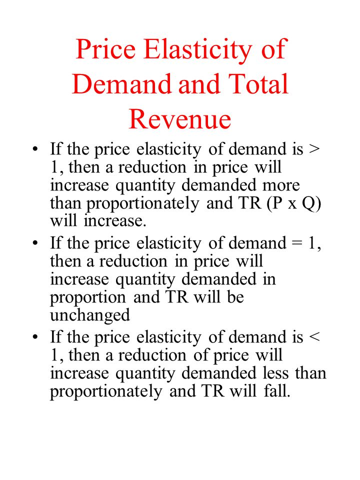 Price Elasticity of Demand and Total Revenue If the price elasticity of demand is > 1, then a reduction in price will increase quantity demanded more