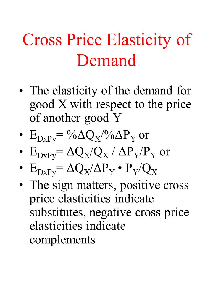 Cross Price Elasticity of Demand The elasticity of the demand for good X with respect to the price of another good Y E DxPy = %ΔQ X /%ΔP Y or E DxPy =