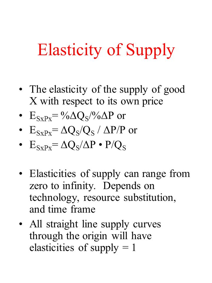 Elasticity of Supply The elasticity of the supply of good X with respect to its own price E SxPx = %ΔQ S /%ΔP or E SxPx = ΔQ S /Q S / ΔP/P or E SxPx =