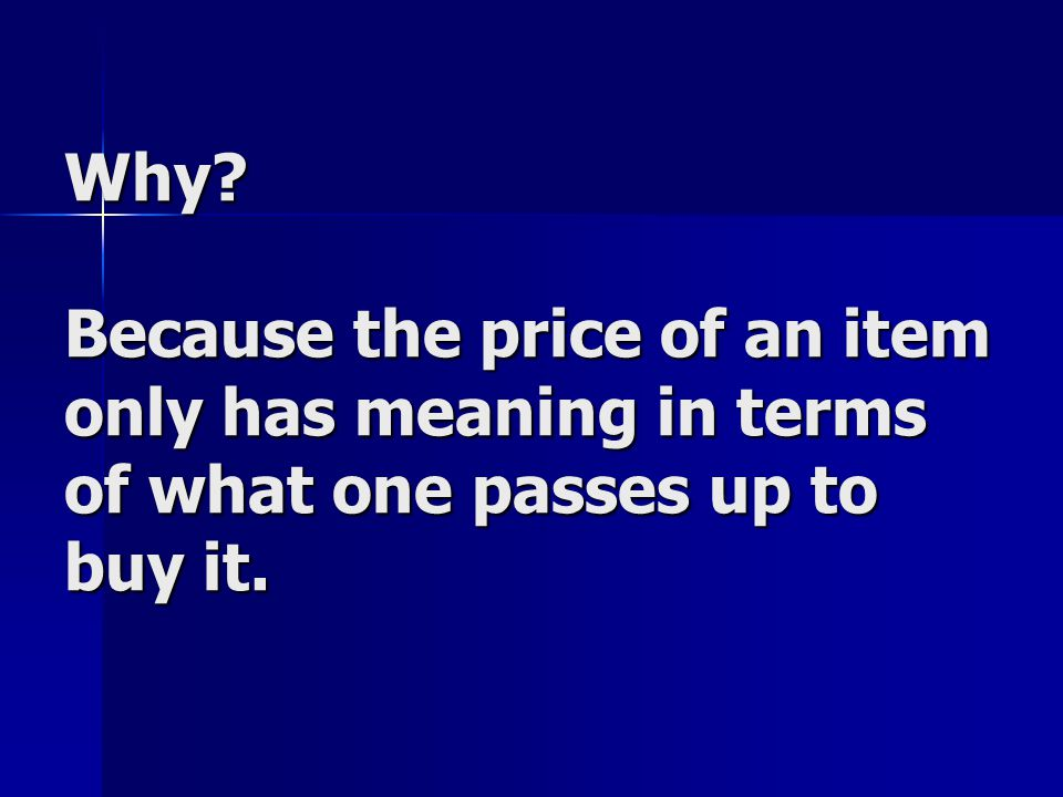 Why Because the price of an item only has meaning in terms of what one passes up to buy it.