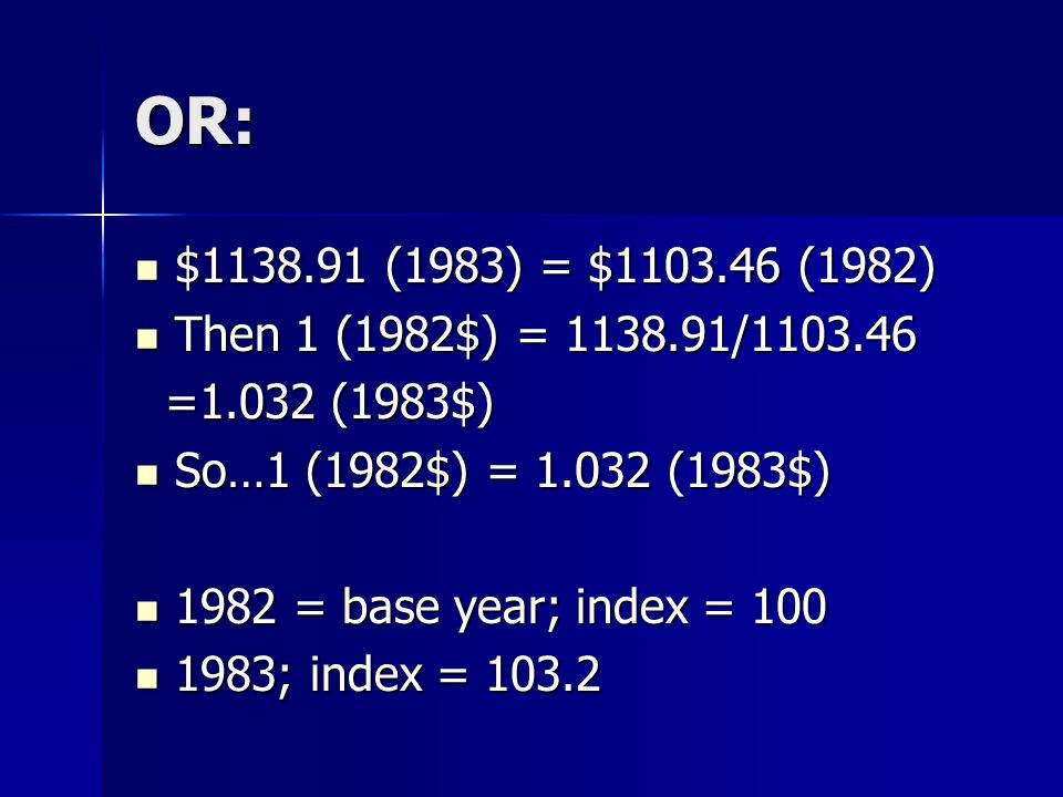 OR: $1138.91 (1983) = $1103.46 (1982) $1138.91 (1983) = $1103.46 (1982) Then 1 (1982$) = 1138.91/1103.46 Then 1 (1982$) = 1138.91/1103.46 =1.032 (1983$) =1.032 (1983$) So…1 (1982$) = 1.032 (1983$) So…1 (1982$) = 1.032 (1983$) 1982 = base year; index = 100 1982 = base year; index = 100 1983; index = 103.2 1983; index = 103.2