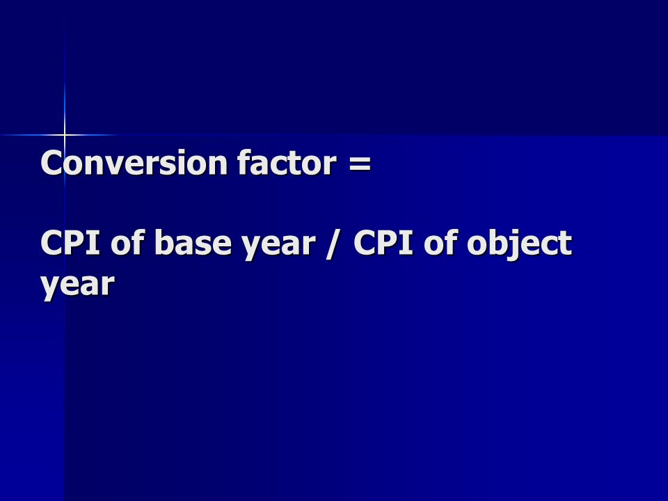 Conversion factor = CPI of base year / CPI of object year