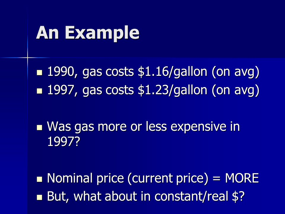 An Example 1990, gas costs $1.16/gallon (on avg) 1990, gas costs $1.16/gallon (on avg) 1997, gas costs $1.23/gallon (on avg) 1997, gas costs $1.23/gallon (on avg) Was gas more or less expensive in 1997.