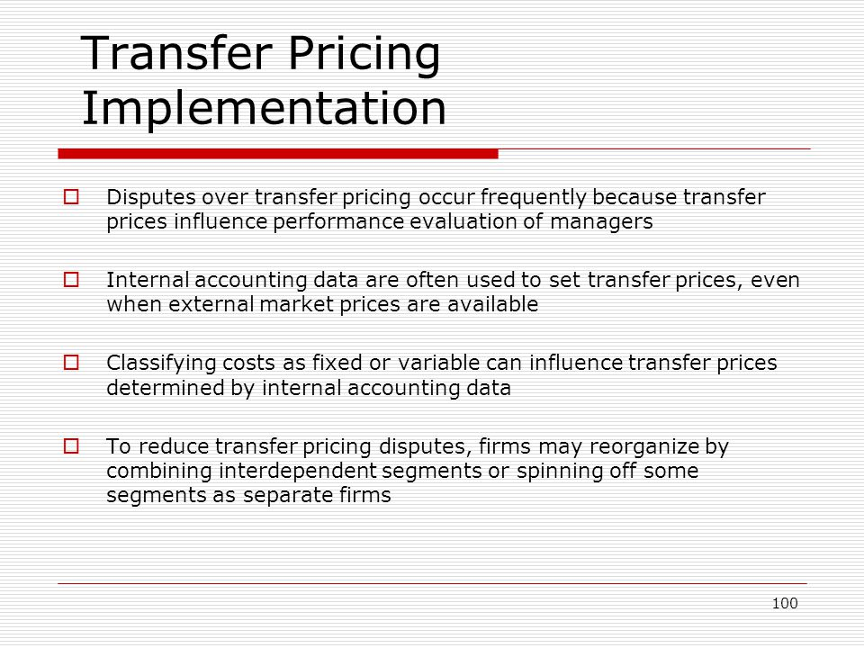 100 Transfer Pricing Implementation Disputes over transfer pricing occur frequently because transfer prices influence performance evaluation of manage