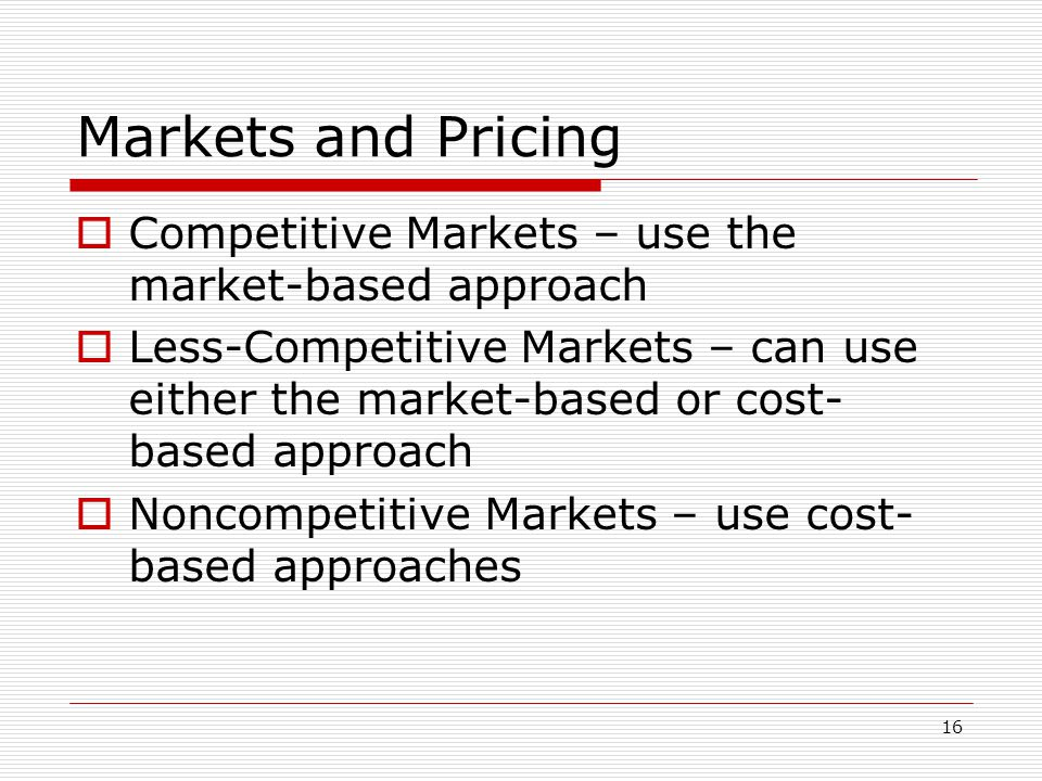 16 Markets and Pricing Competitive Markets – use the market-based approach Less-Competitive Markets – can use either the market-based or cost- based a