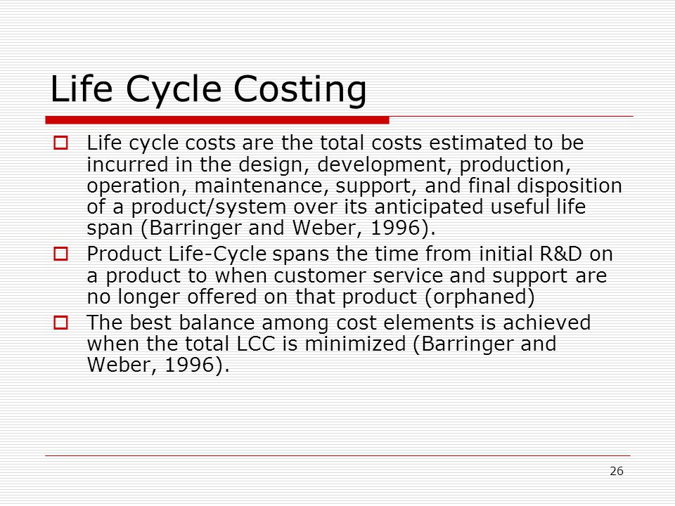 26 Life Cycle Costing Life cycle costs are the total costs estimated to be incurred in the design, development, production, operation, maintenance, su