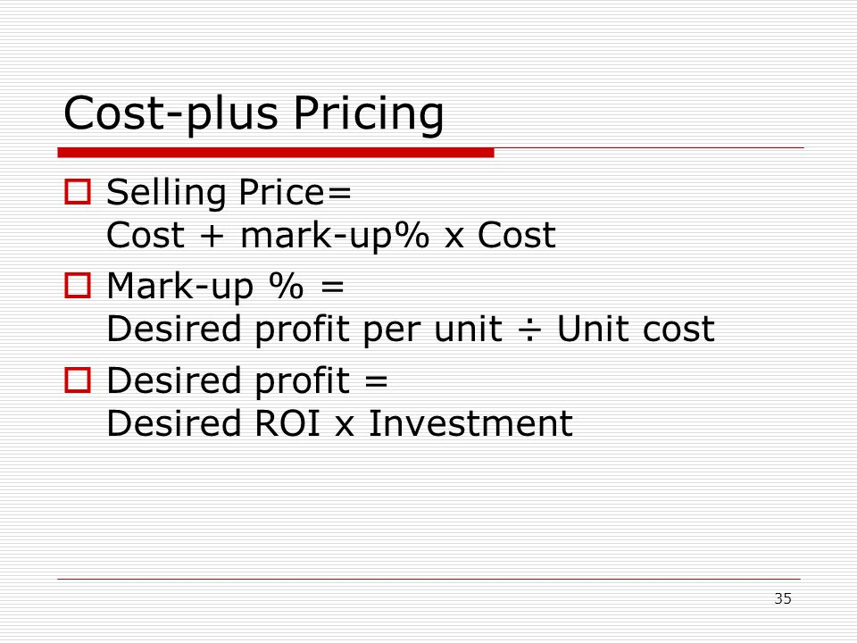 35 Cost-plus Pricing Selling Price= Cost + mark-up% x Cost Mark-up % = Desired profit per unit ÷ Unit cost Desired profit = Desired ROI x Investment
