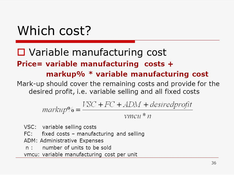 36 Which cost? Variable manufacturing cost Price= variable manufacturing costs + markup% * variable manufacturing cost Mark-up should cover the remain