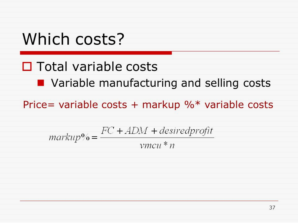 37 Which costs? Total variable costs Variable manufacturing and selling costs Price= variable costs + markup %* variable costs