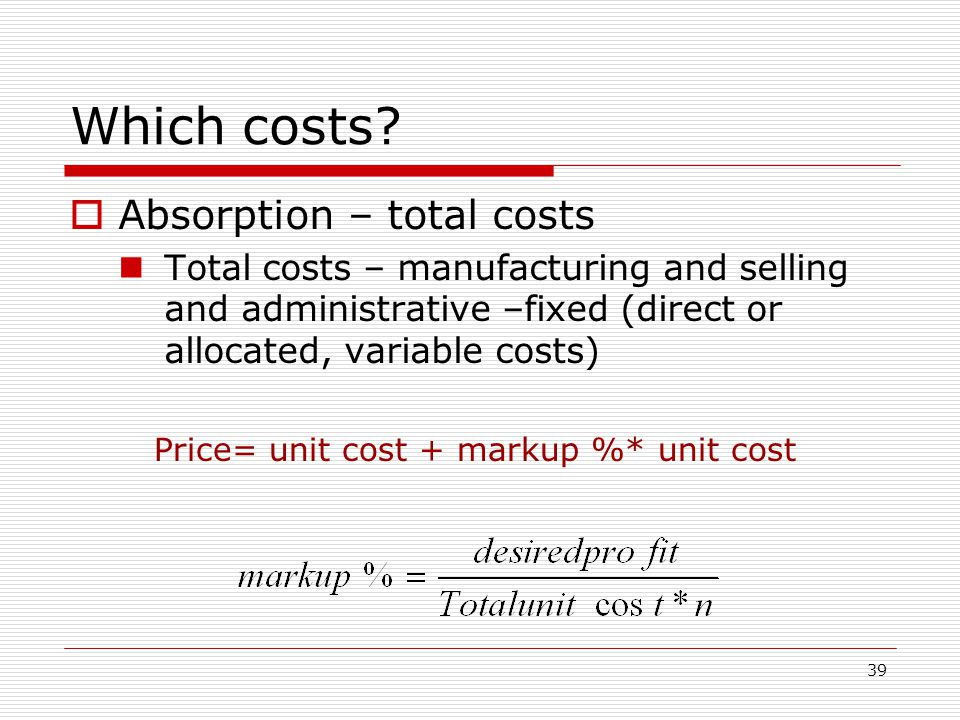 39 Which costs? Absorption – total costs Total costs – manufacturing and selling and administrative –fixed (direct or allocated, variable costs) Price