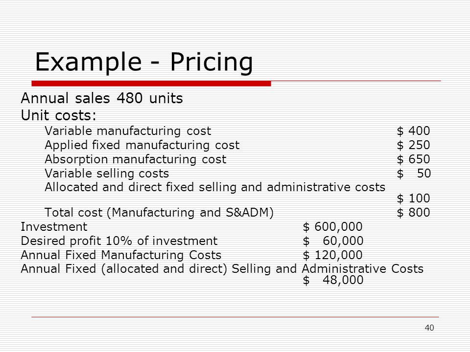 40 Example - Pricing Annual sales 480 units Unit costs: Variable manufacturing cost $ 400 Applied fixed manufacturing cost$ 250 Absorption manufacturi