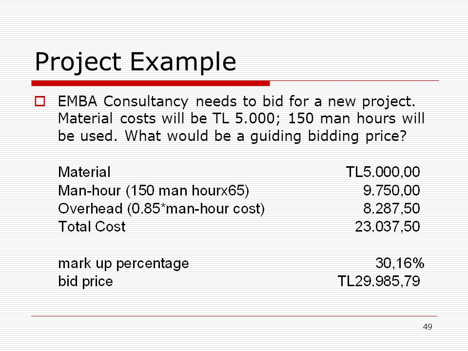 49 Project Example EMBA Consultancy needs to bid for a new project. Material costs will be TL 5.000; 150 man hours will be used. What would be a guidi