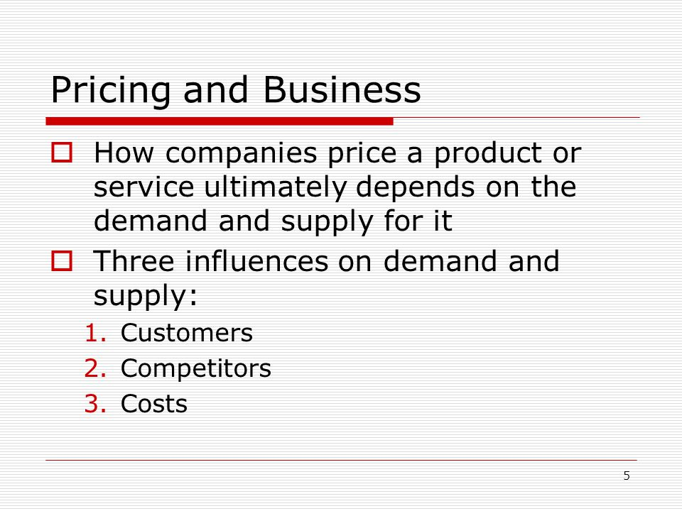 5 Pricing and Business How companies price a product or service ultimately depends on the demand and supply for it Three influences on demand and supp