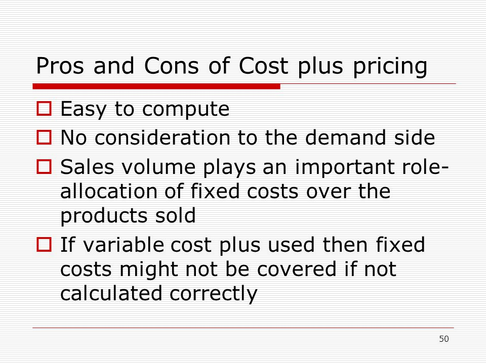 50 Pros and Cons of Cost plus pricing Easy to compute No consideration to the demand side Sales volume plays an important role- allocation of fixed co
