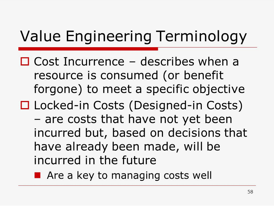 58 Value Engineering Terminology Cost Incurrence – describes when a resource is consumed (or benefit forgone) to meet a specific objective Locked-in C