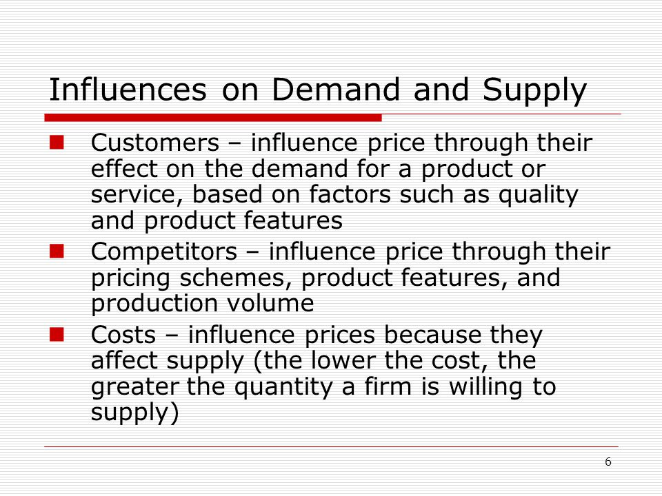 6 Influences on Demand and Supply Customers – influence price through their effect on the demand for a product or service, based on factors such as qu