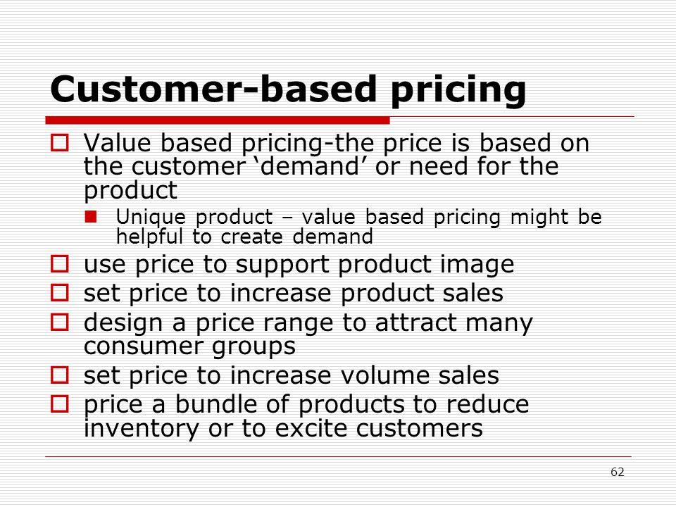 Customer-based pricing Value based pricing-the price is based on the customer demand or need for the product Unique product – value based pricing migh