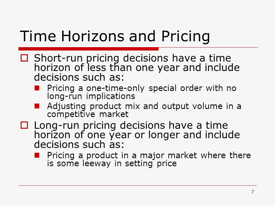 7 Time Horizons and Pricing Short-run pricing decisions have a time horizon of less than one year and include decisions such as: Pricing a one-time-on