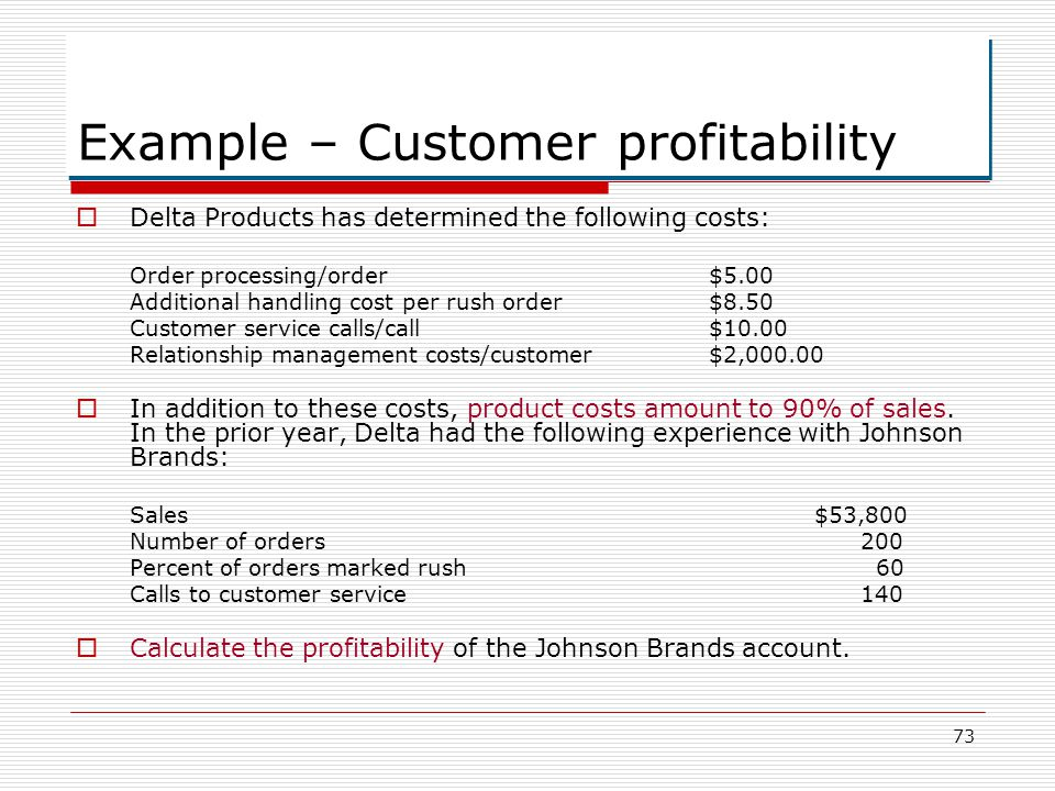 73 Example – Customer profitability Delta Products has determined the following costs: Order processing/order$5.00 Additional handling cost per rush o