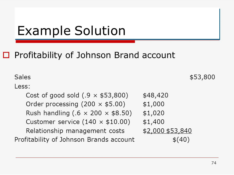 74 Example Solution Profitability of Johnson Brand account Sales$53,800 Less: Cost of good sold (.9 × $53,800)$48,420 Order processing (200 × $5.00)$1
