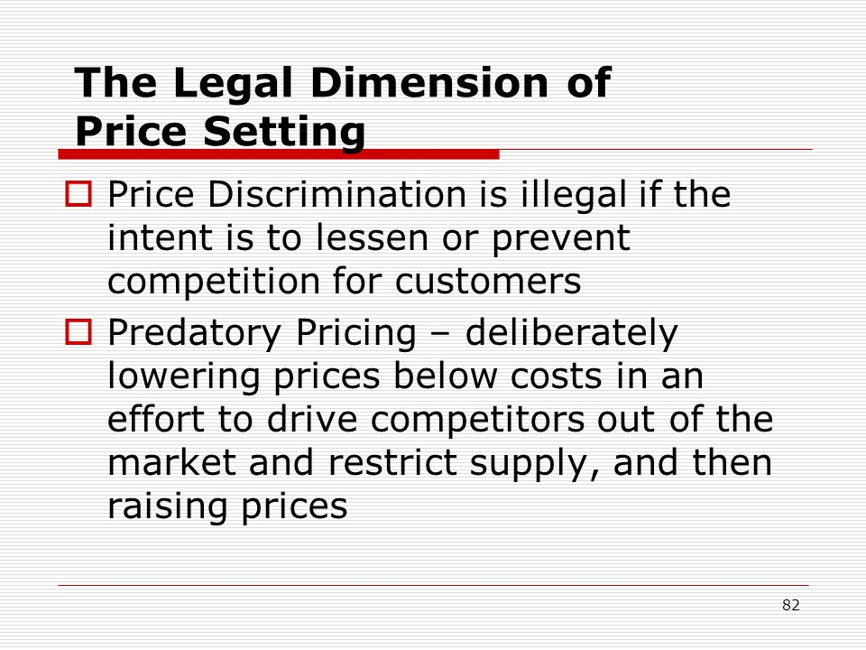 82 The Legal Dimension of Price Setting Price Discrimination is illegal if the intent is to lessen or prevent competition for customers Predatory Pric