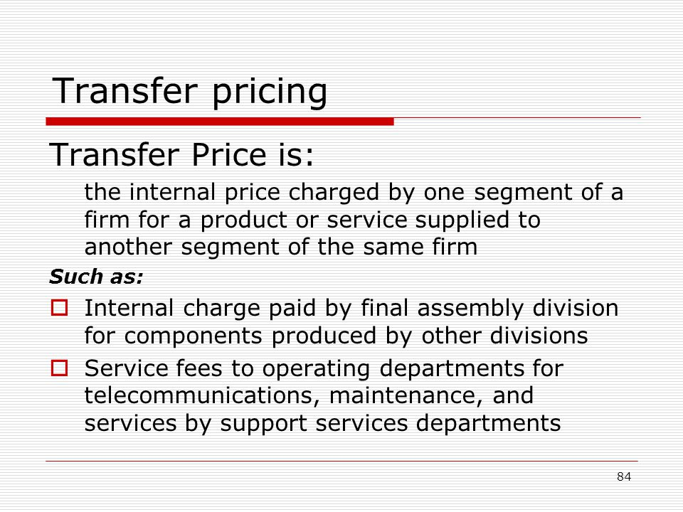 84 Transfer pricing Transfer Price is: the internal price charged by one segment of a firm for a product or service supplied to another segment of the