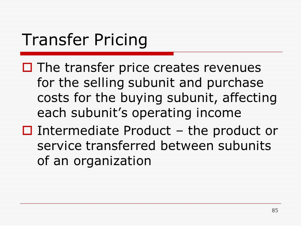85 Transfer Pricing The transfer price creates revenues for the selling subunit and purchase costs for the buying subunit, affecting each subunits ope