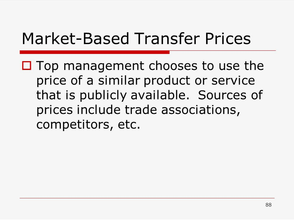 88 Market-Based Transfer Prices Top management chooses to use the price of a similar product or service that is publicly available. Sources of prices