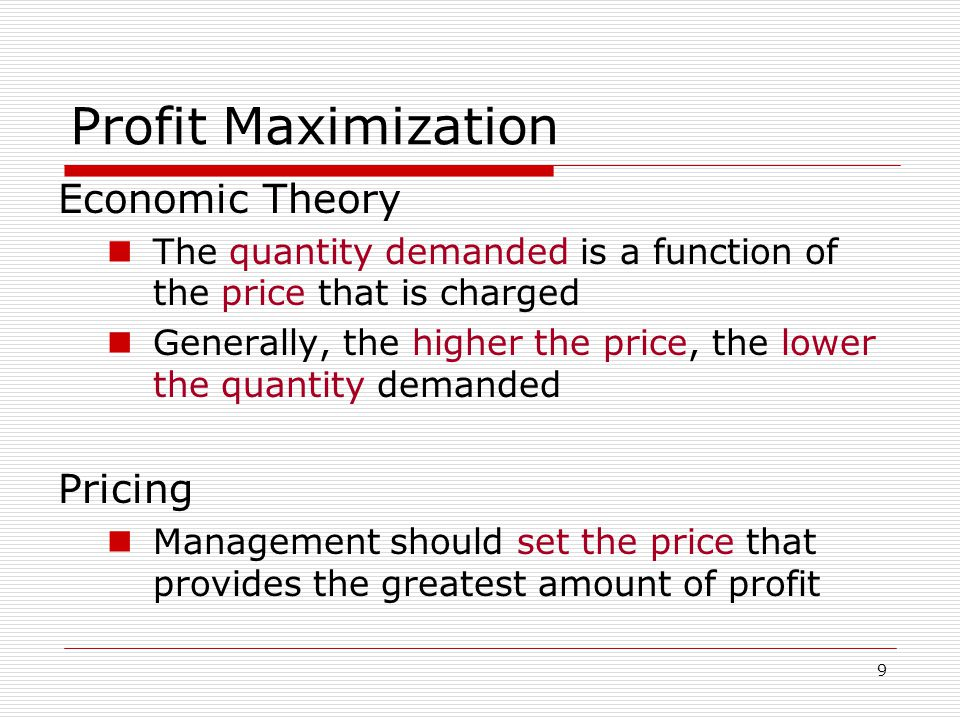 9 Profit Maximization Economic Theory The quantity demanded is a function of the price that is charged Generally, the higher the price, the lower the