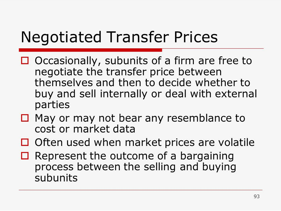 93 Negotiated Transfer Prices Occasionally, subunits of a firm are free to negotiate the transfer price between themselves and then to decide whether