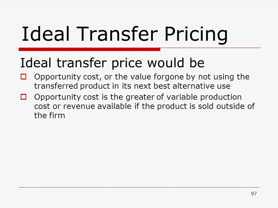 97 Ideal Transfer Pricing Ideal transfer price would be Opportunity cost, or the value forgone by not using the transferred product in its next best a
