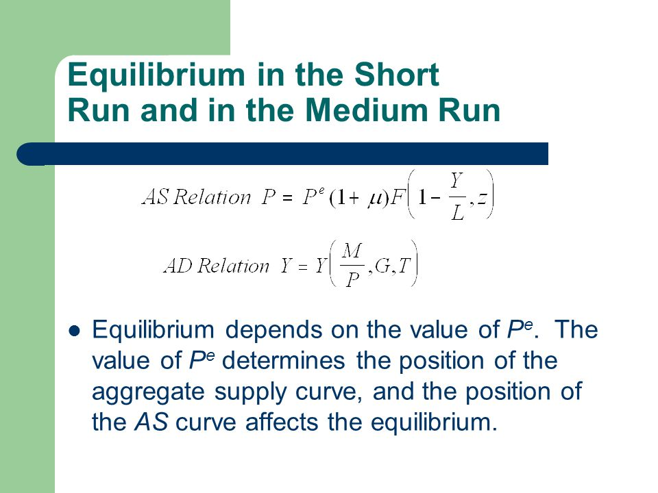 Equilibrium in the Short Run and in the Medium Run Equilibrium depends on the value of P e. The value of P e determines the position of the aggregate