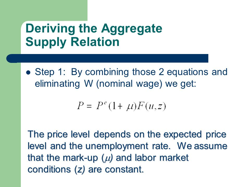 Deriving the Aggregate Supply Relation Step 1: By combining those 2 equations and eliminating W (nominal wage) we get: The price level depends on the