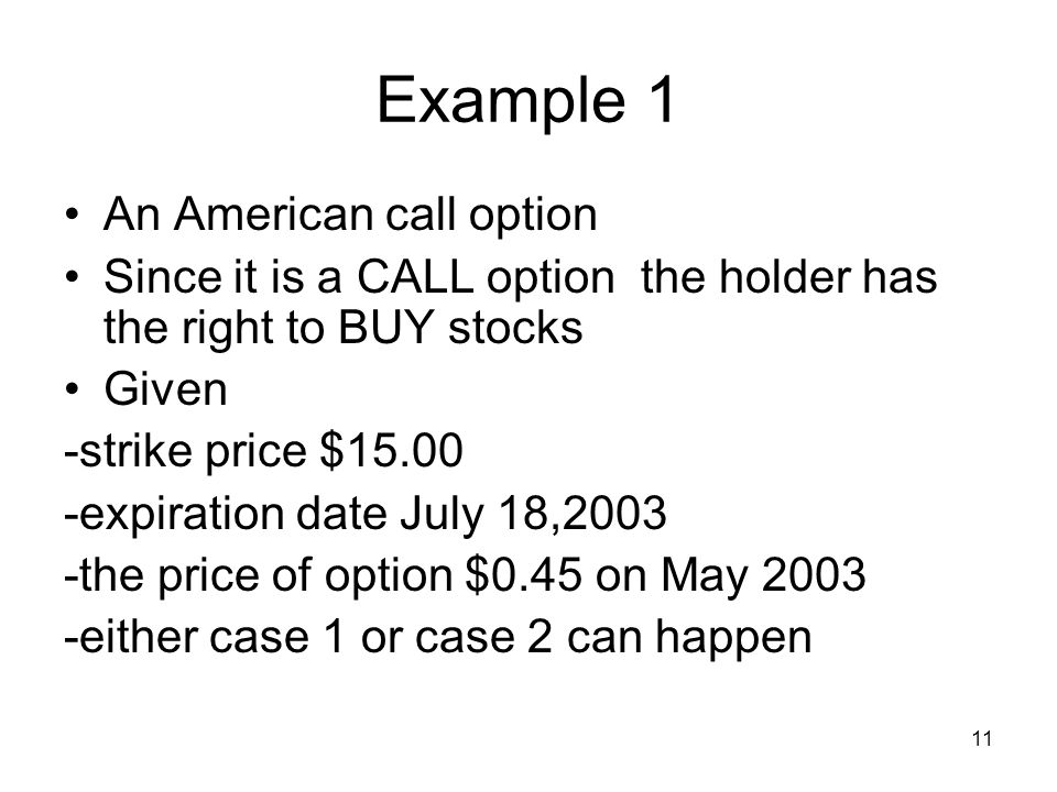 11 Example 1 An American call option Since it is a CALL option the holder has the right to BUY stocks Given -strike price $15.00 -expiration date July 18,2003 -the price of option $0.45 on May 2003 -either case 1 or case 2 can happen