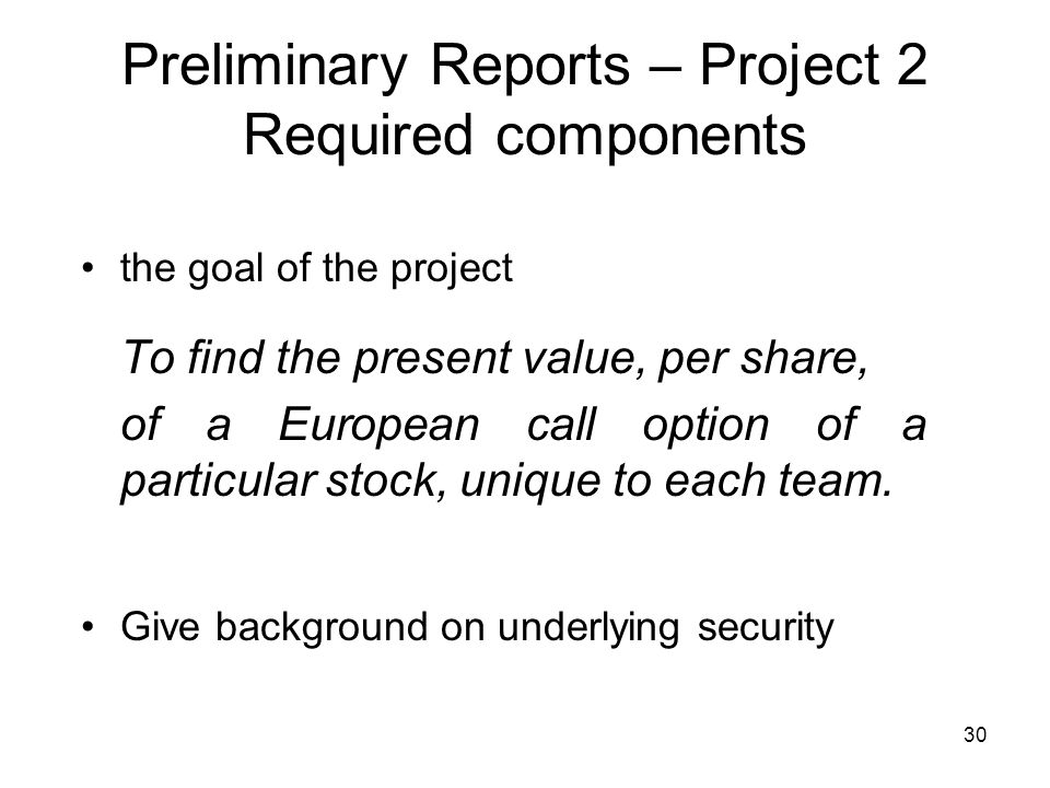 30 Preliminary Reports – Project 2 Required components the goal of the project To find the present value, per share, of a European call option of a particular stock, unique to each team.