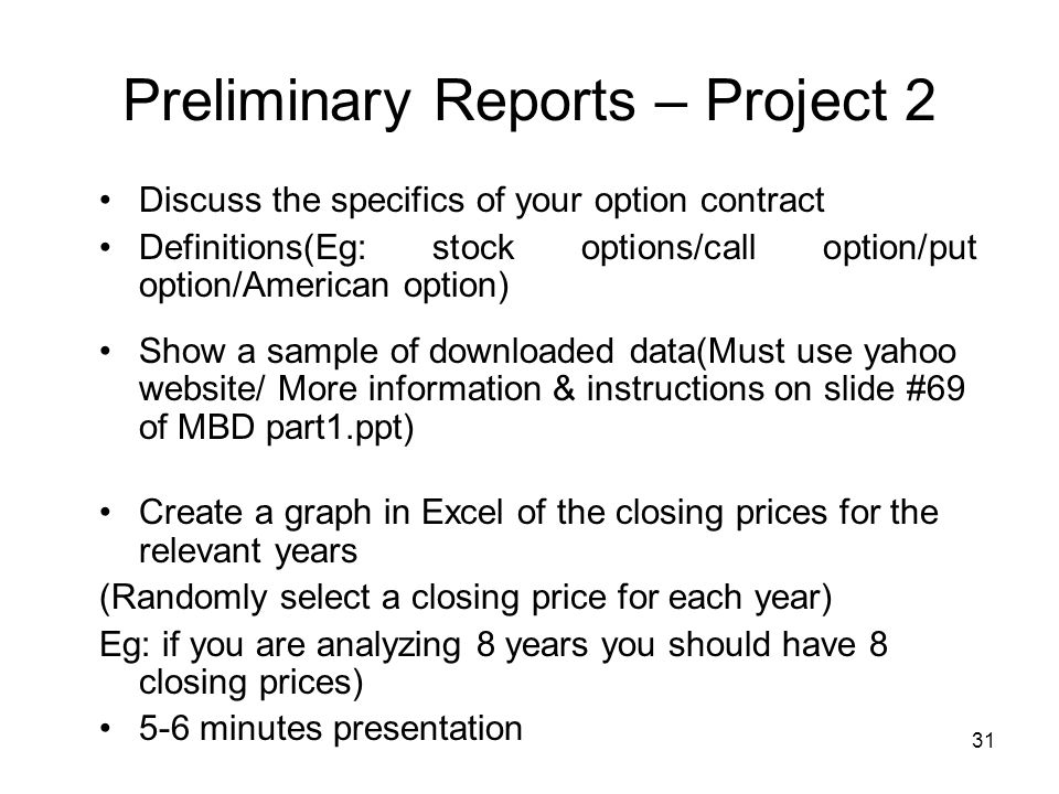 31 Preliminary Reports – Project 2 Discuss the specifics of your option contract Definitions(Eg: stock options/call option/put option/American option) Show a sample of downloaded data(Must use yahoo website/ More information & instructions on slide #69 of MBD part1.ppt) Create a graph in Excel of the closing prices for the relevant years (Randomly select a closing price for each year) Eg: if you are analyzing 8 years you should have 8 closing prices) 5-6 minutes presentation