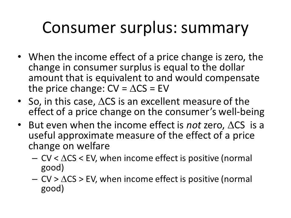 Consumer surplus: summary When the income effect of a price change is zero, the change in consumer surplus is equal to the dollar amount that is equiv