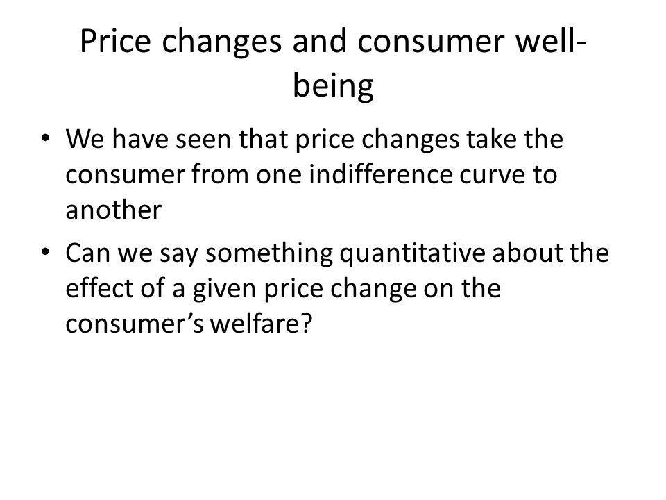 Price changes and consumer well- being We have seen that price changes take the consumer from one indifference curve to another Can we say something quantitative about the effect of a given price change on the consumers welfare