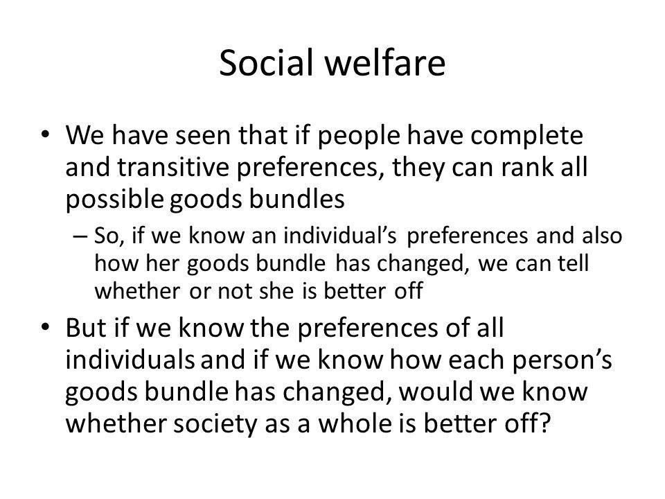 Social welfare We have seen that if people have complete and transitive preferences, they can rank all possible goods bundles – So, if we know an individuals preferences and also how her goods bundle has changed, we can tell whether or not she is better off But if we know the preferences of all individuals and if we know how each persons goods bundle has changed, would we know whether society as a whole is better off?