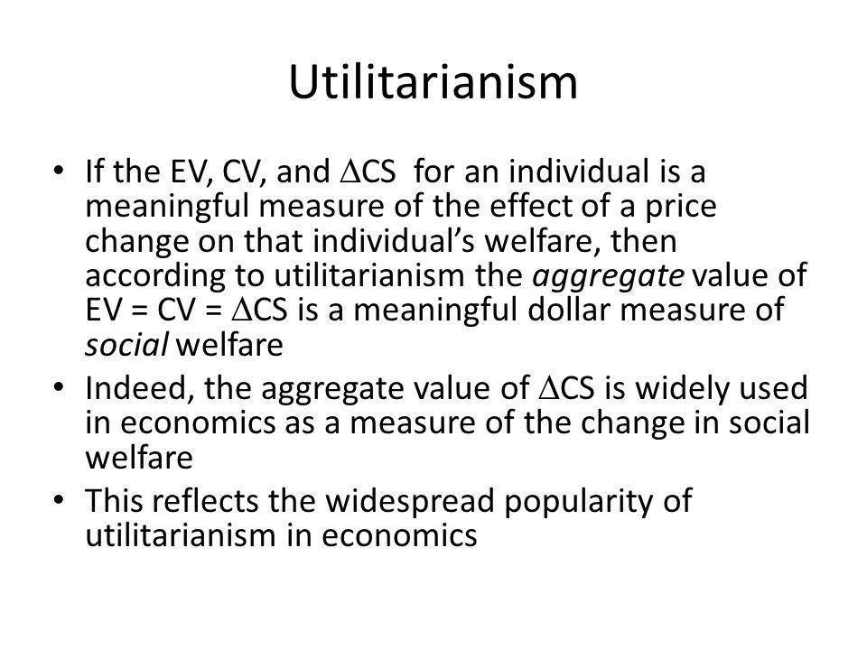 Utilitarianism If the EV, CV, and CS for an individual is a meaningful measure of the effect of a price change on that individuals welfare, then accor