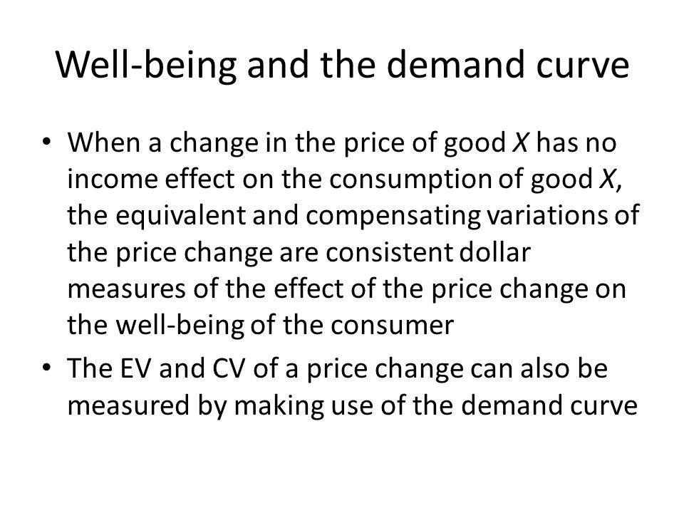 Well-being and the demand curve When a change in the price of good X has no income effect on the consumption of good X, the equivalent and compensatin