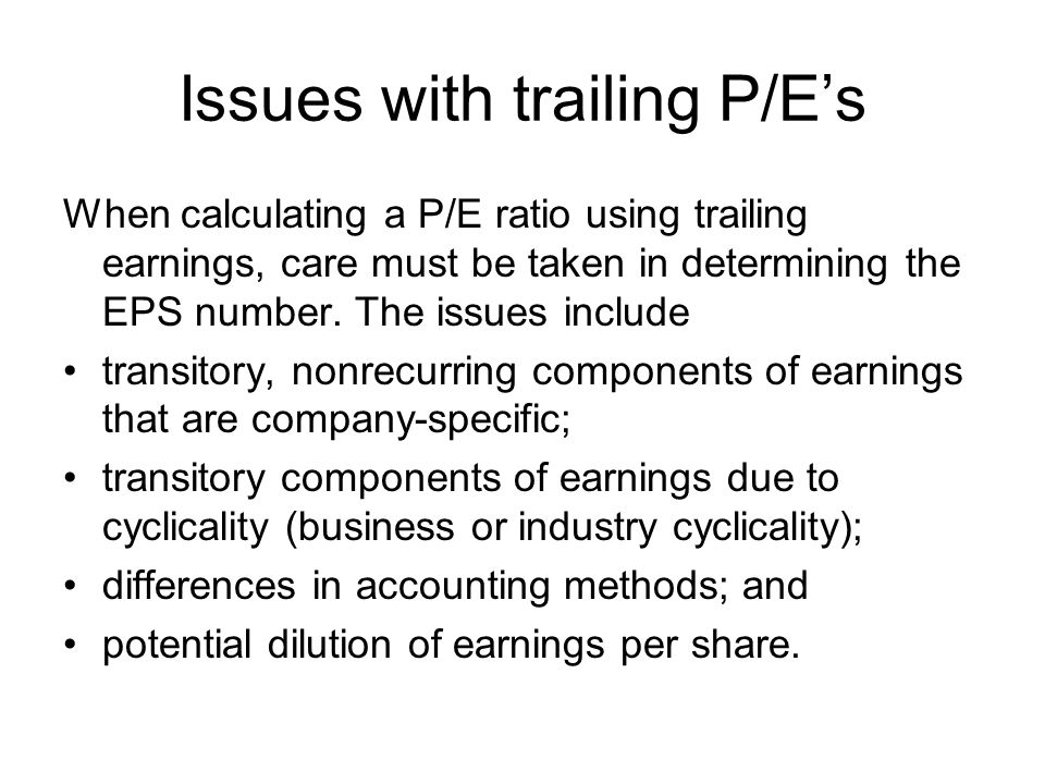 Issues with trailing P/Es When calculating a P/E ratio using trailing earnings, care must be taken in determining the EPS number.