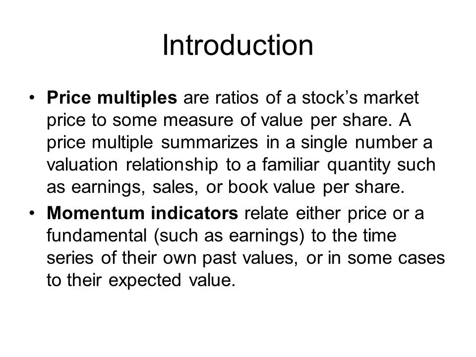 Introduction Price multiples are ratios of a stocks market price to some measure of value per share.