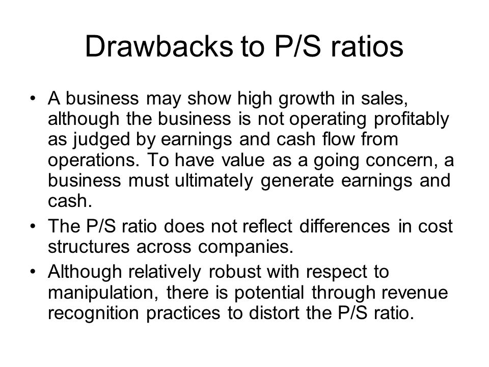 Drawbacks to P/S ratios A business may show high growth in sales, although the business is not operating profitably as judged by earnings and cash flow from operations.
