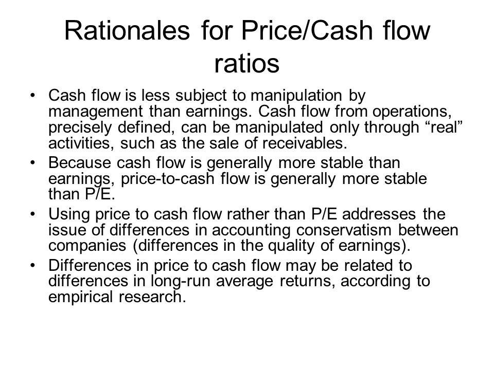 Rationales for Price/Cash flow ratios Cash flow is less subject to manipulation by management than earnings.