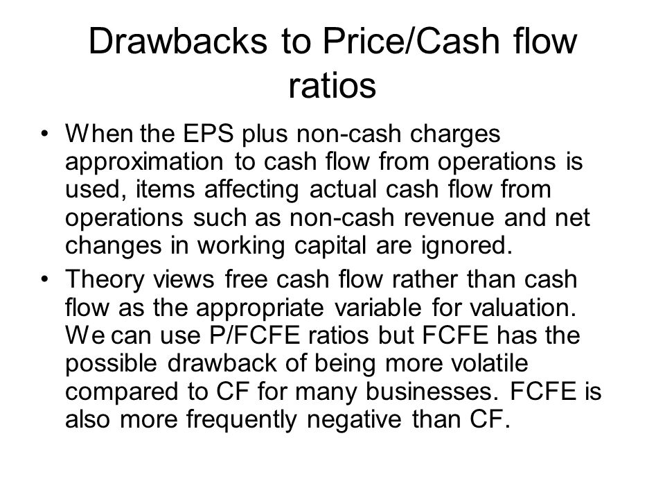 Drawbacks to Price/Cash flow ratios When the EPS plus non-cash charges approximation to cash flow from operations is used, items affecting actual cash flow from operations such as non-cash revenue and net changes in working capital are ignored.