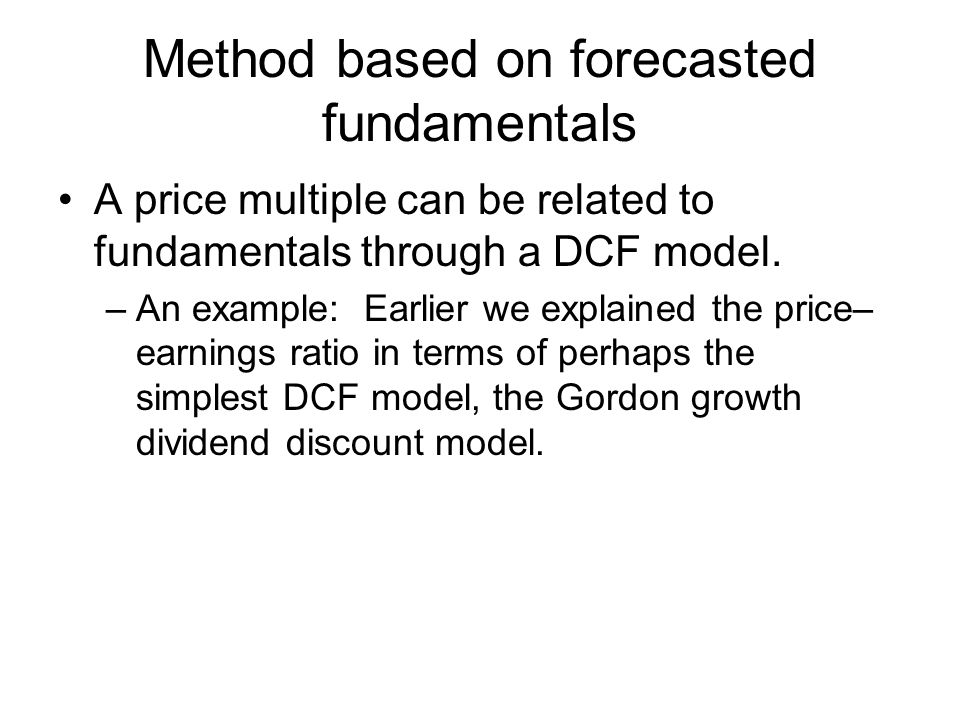 Method based on forecasted fundamentals A price multiple can be related to fundamentals through a DCF model.
